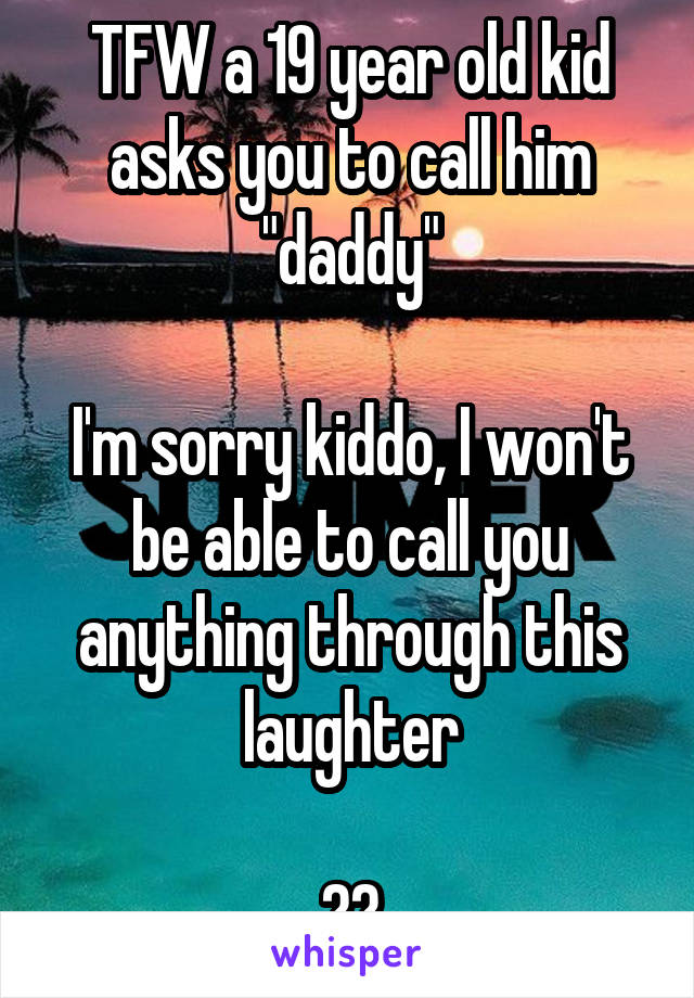 """TFW a 19 year old kid asks you to call him """"daddy""""  I'm sorry kiddo, I won't be able to call you anything through this laughter  😹😹"""