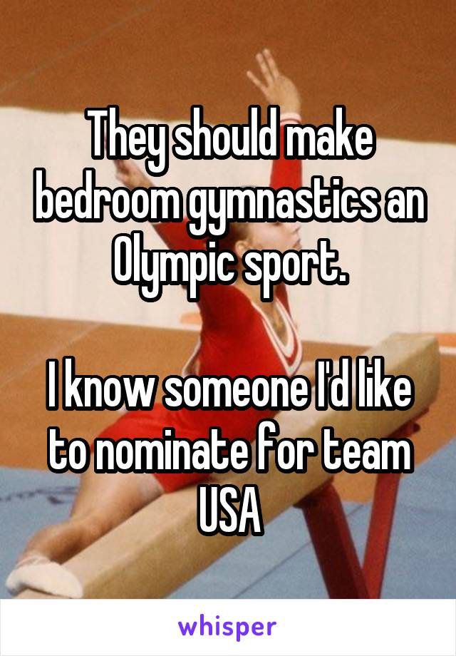 They should make bedroom gymnastics an Olympic sport.  I know someone I'd like to nominate for team USA