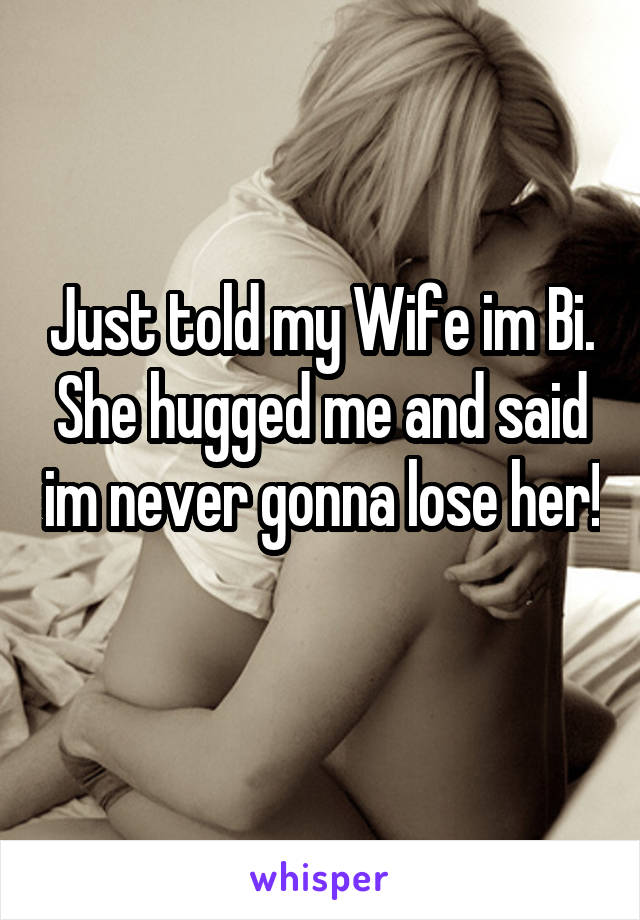 Just told my Wife im Bi. She hugged me and said im never gonna lose her!