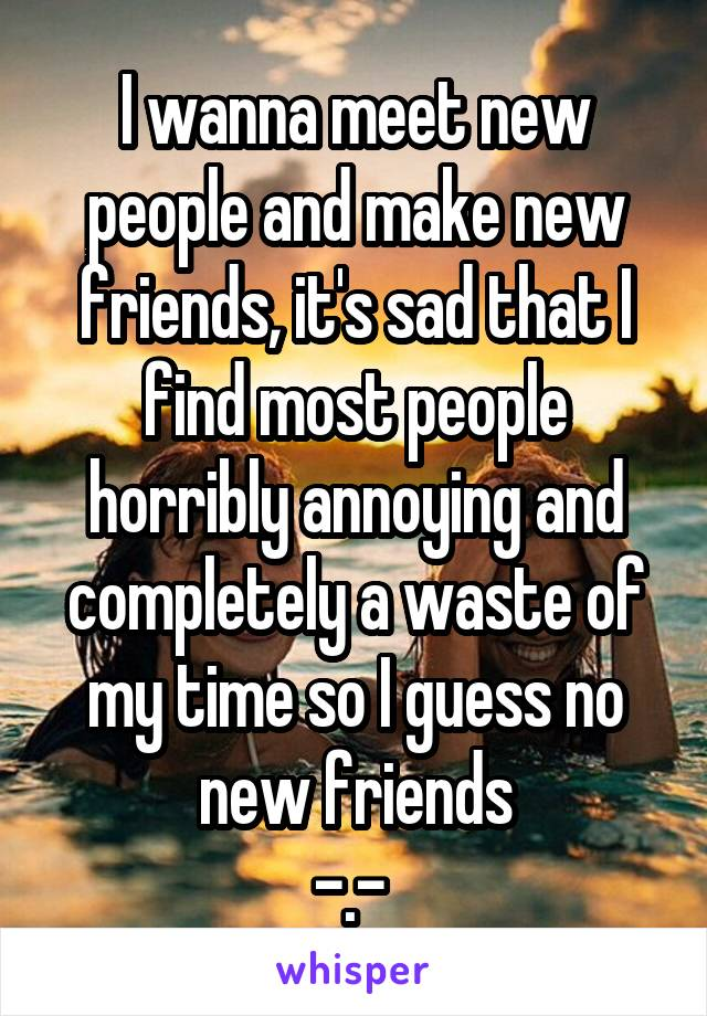 I wanna meet new people and make new friends, it's sad that I find most people horribly annoying and completely a waste of my time so I guess no new friends -.-