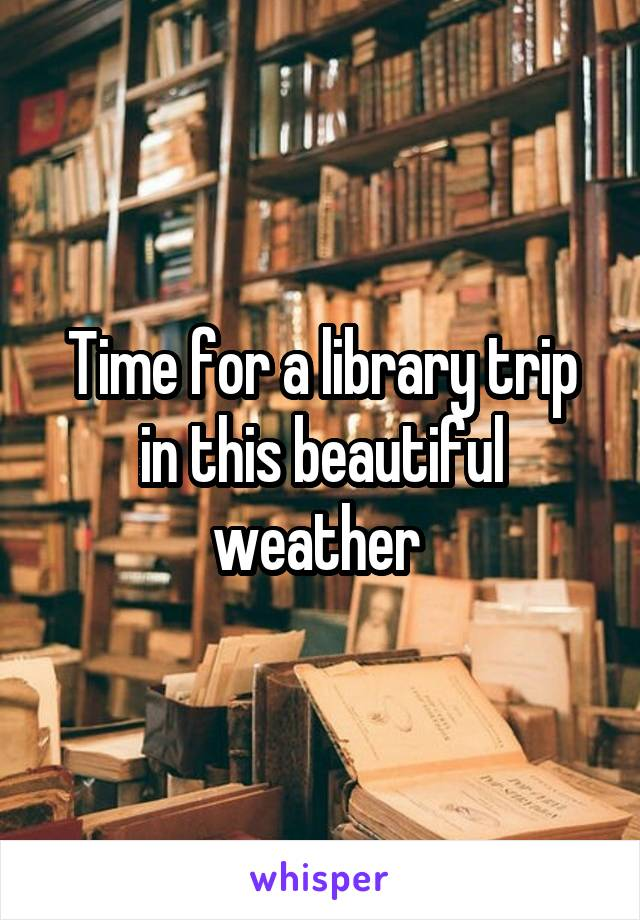 Time for a library trip in this beautiful weather