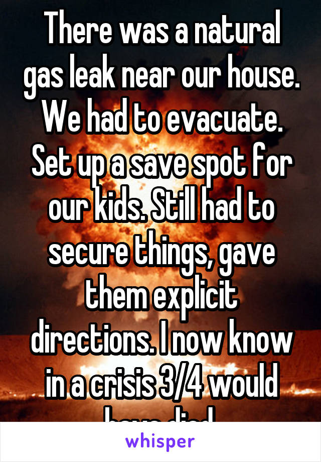 There was a natural gas leak near our house. We had to evacuate. Set up a save spot for our kids. Still had to secure things, gave them explicit directions. I now know in a crisis 3/4 would have died.