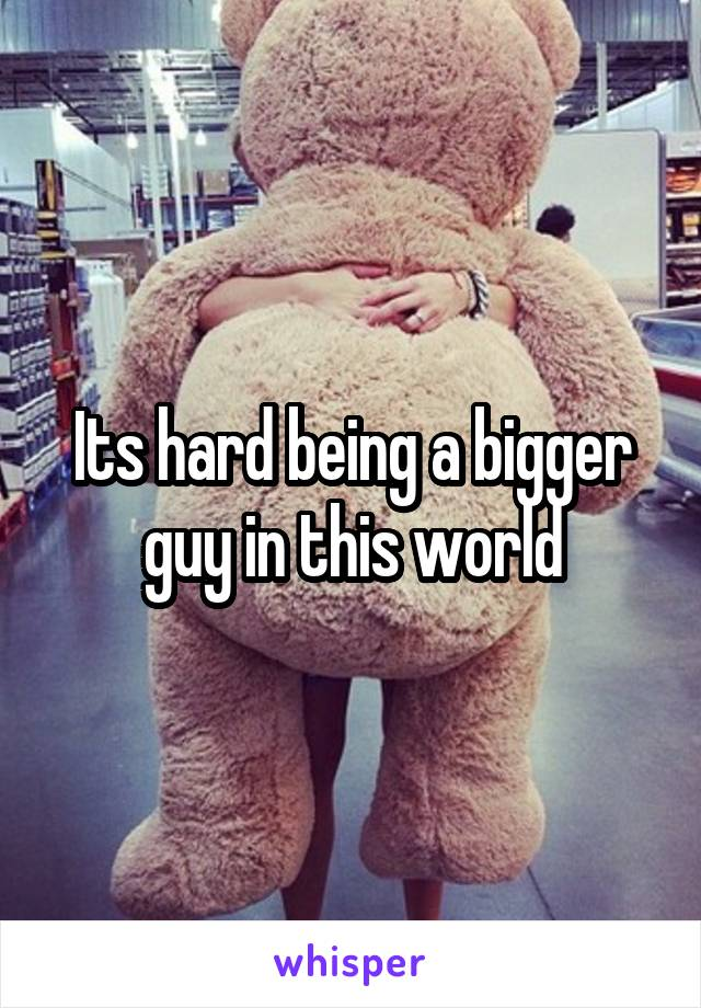 Its hard being a bigger guy in this world