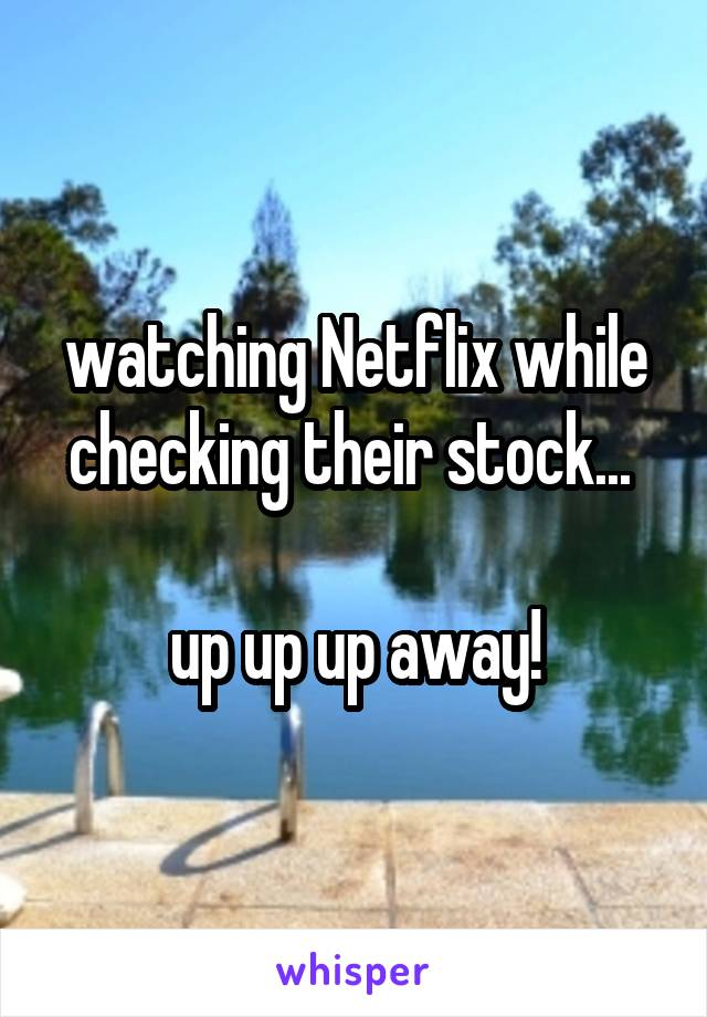 watching Netflix while checking their stock...   up up up away!
