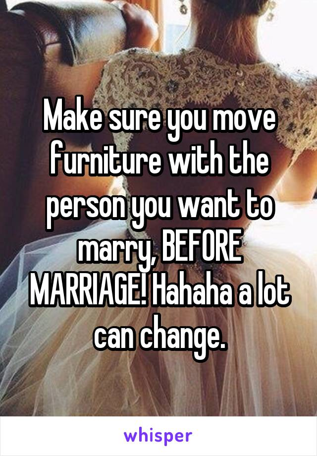 Make sure you move furniture with the person you want to marry, BEFORE MARRIAGE! Hahaha a lot can change.