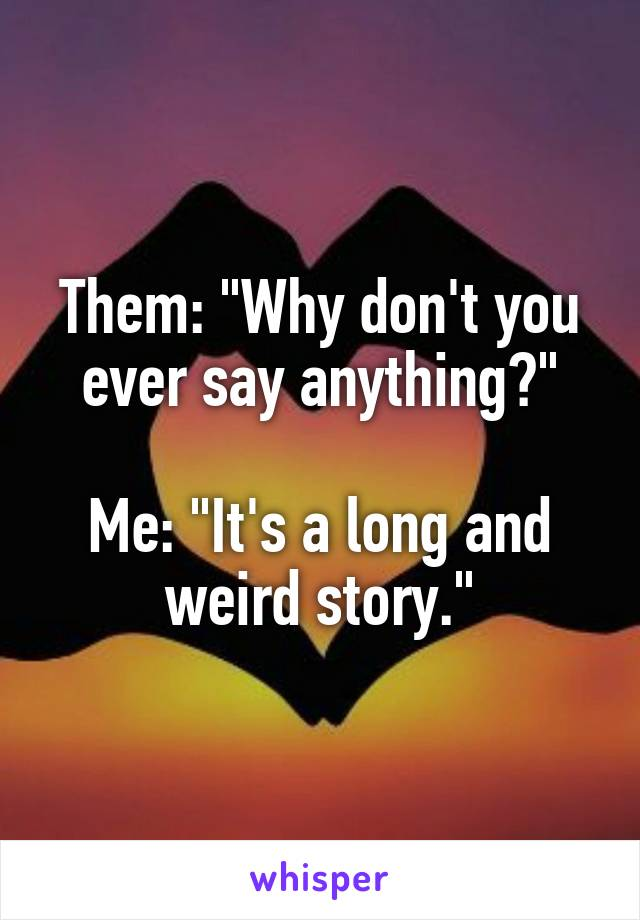 """Them: """"Why don't you ever say anything?""""  Me: """"It's a long and weird story."""""""