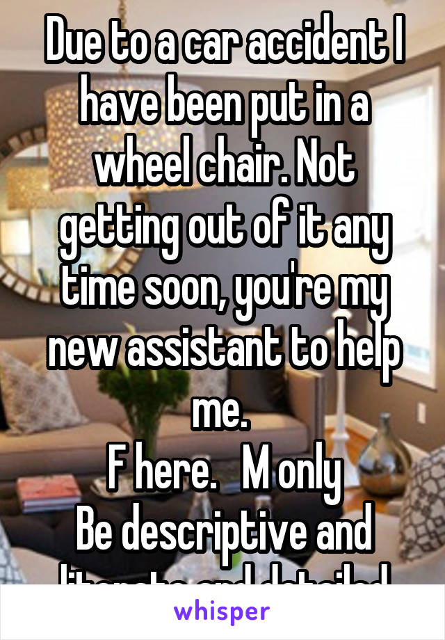 Due to a car accident I have been put in a wheel chair. Not getting out of it any time soon, you're my new assistant to help me.  F here.   M only Be descriptive and literate and detailed