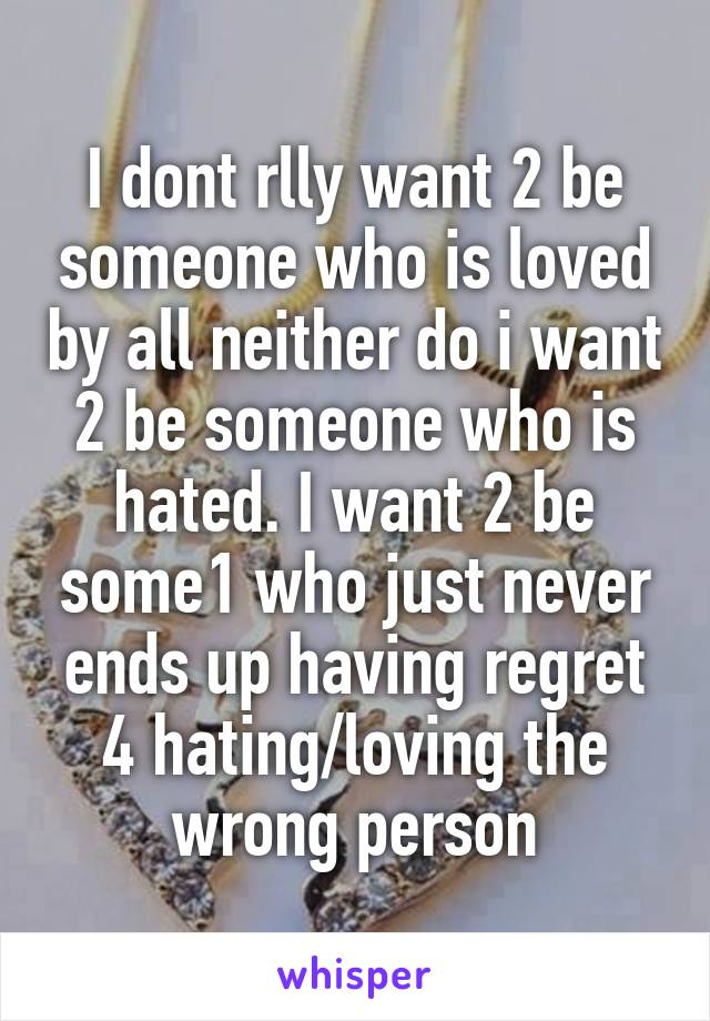 I dont rlly want 2 be someone who is loved by all neither do i want 2 be someone who is hated. I want 2 be some1 who just never ends up having regret 4 hating/loving the wrong person
