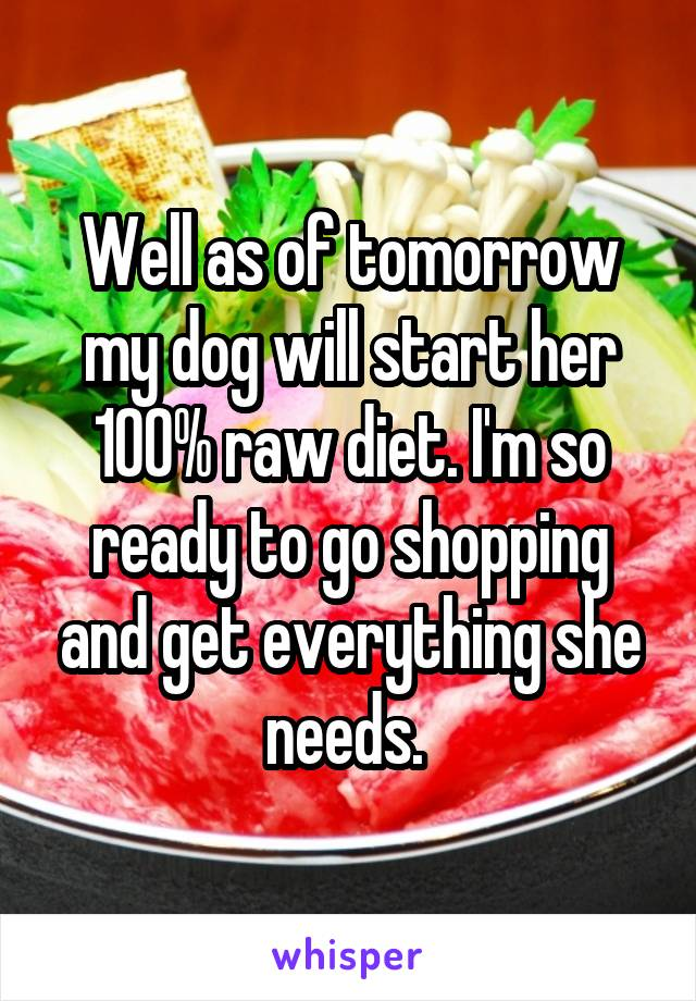 Well as of tomorrow my dog will start her 100% raw diet. I'm so ready to go shopping and get everything she needs.