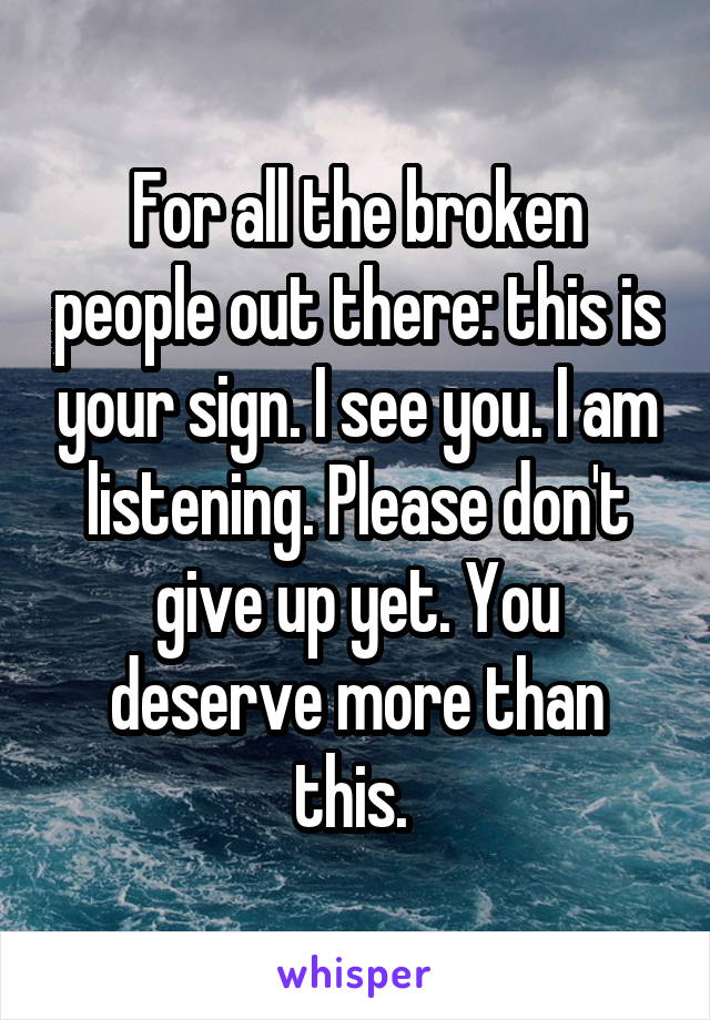 For all the broken people out there: this is your sign. I see you. I am listening. Please don't give up yet. You deserve more than this.