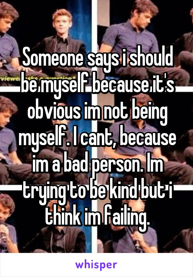 Someone says i should be myself because it's obvious im not being myself. I cant, because im a bad person. Im trying to be kind but i think im failing.