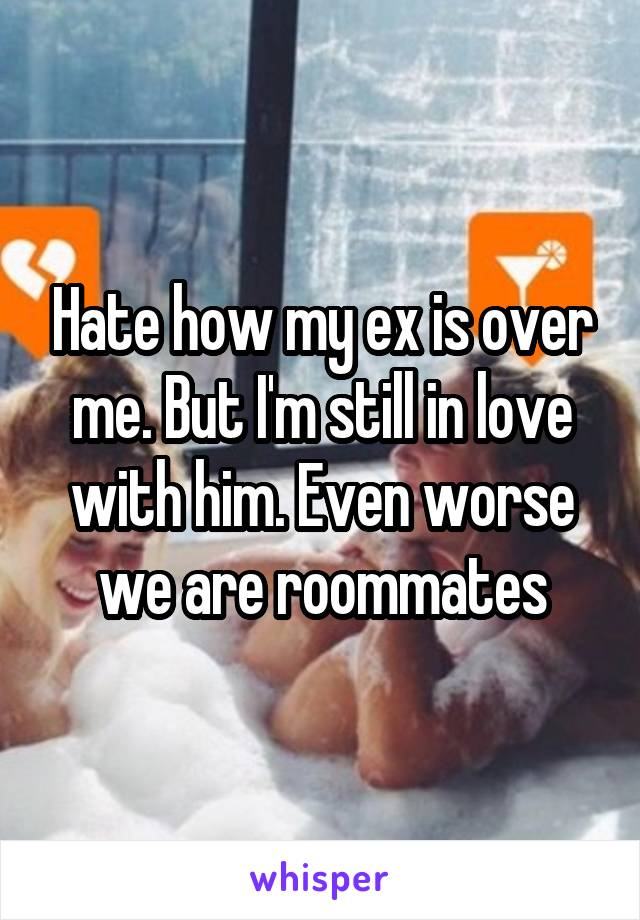 Hate how my ex is over me. But I'm still in love with him. Even worse we are roommates