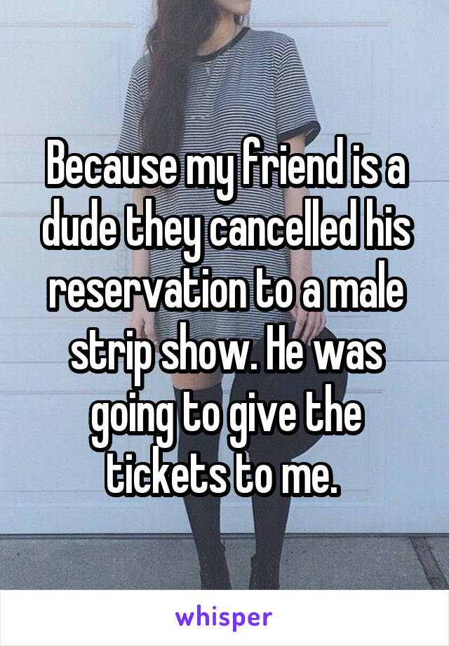 Because my friend is a dude they cancelled his reservation to a male strip show. He was going to give the tickets to me.