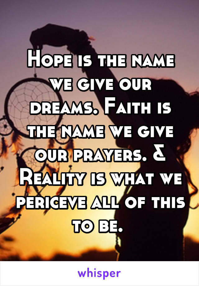 Hope is the name we give our dreams. Faith is the name we give our prayers. & Reality is what we periceve all of this to be.