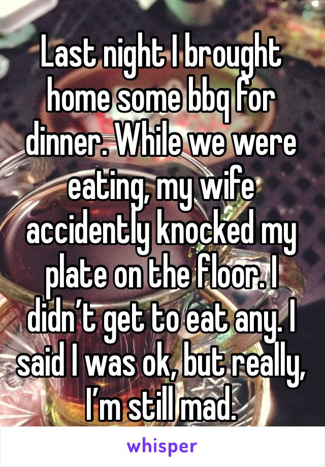 Last night I brought home some bbq for dinner. While we were eating, my wife accidently knocked my plate on the floor. I didn't get to eat any. I said I was ok, but really, I'm still mad.