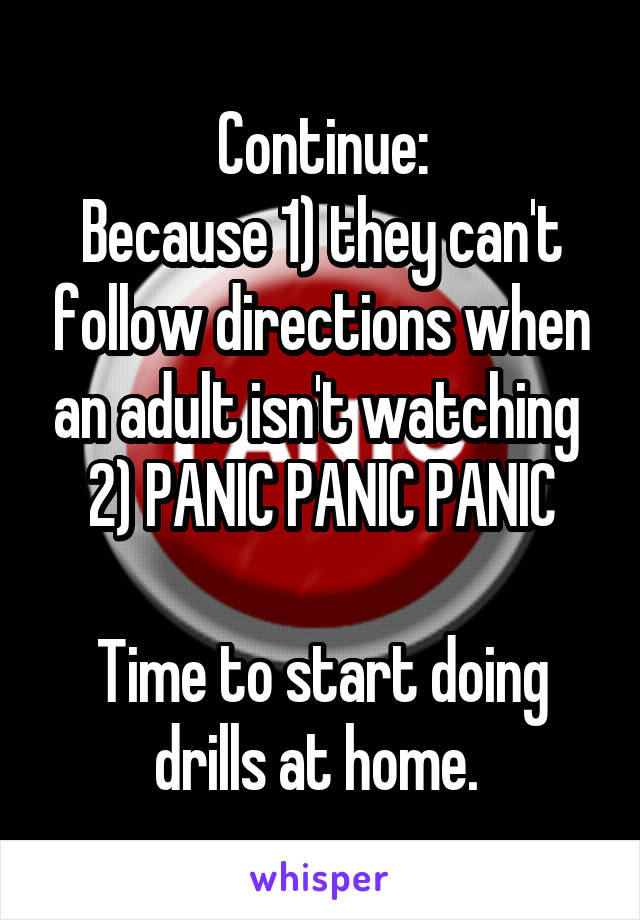 Continue: Because 1) they can't follow directions when an adult isn't watching  2) PANIC PANIC PANIC  Time to start doing drills at home.
