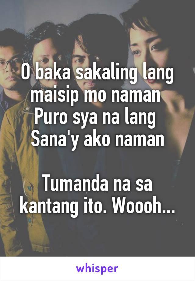 O baka sakaling lang maisip mo naman  Puro sya na lang  Sana'y ako naman  Tumanda na sa kantang ito. Woooh...