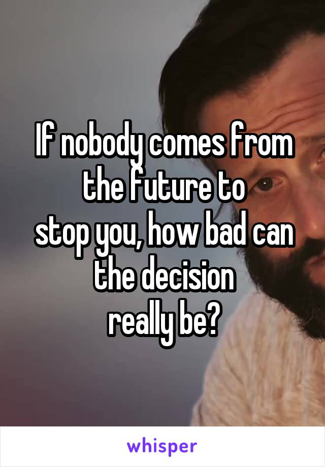 If nobody comes from the future to stop you, how bad can the decision really be?