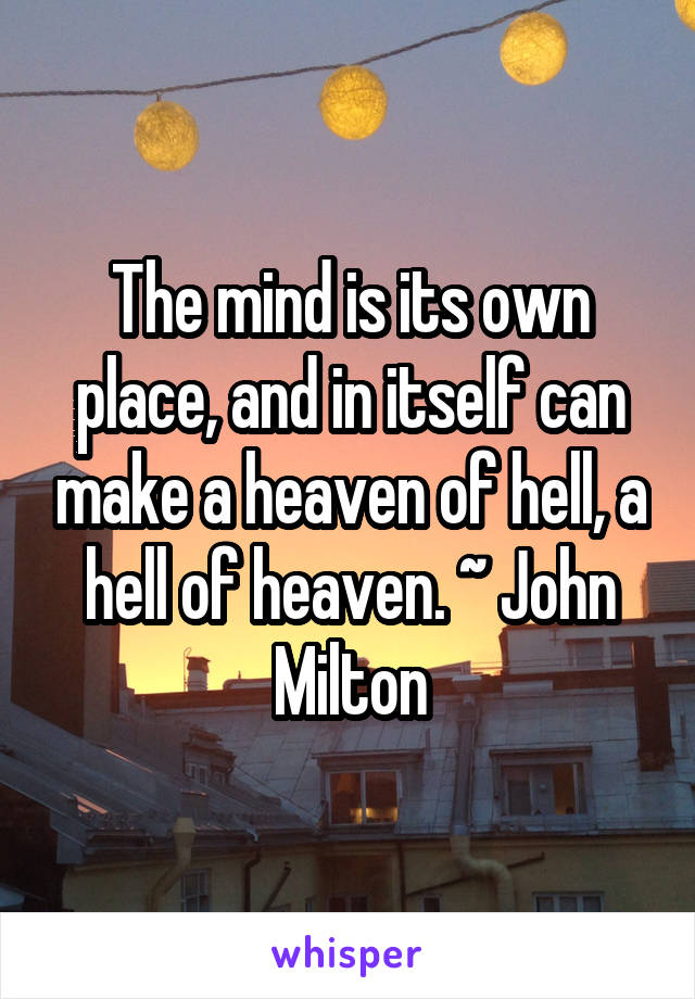 The mind is its own place, and in itself can make a heaven of hell, a hell of heaven. ~ John Milton