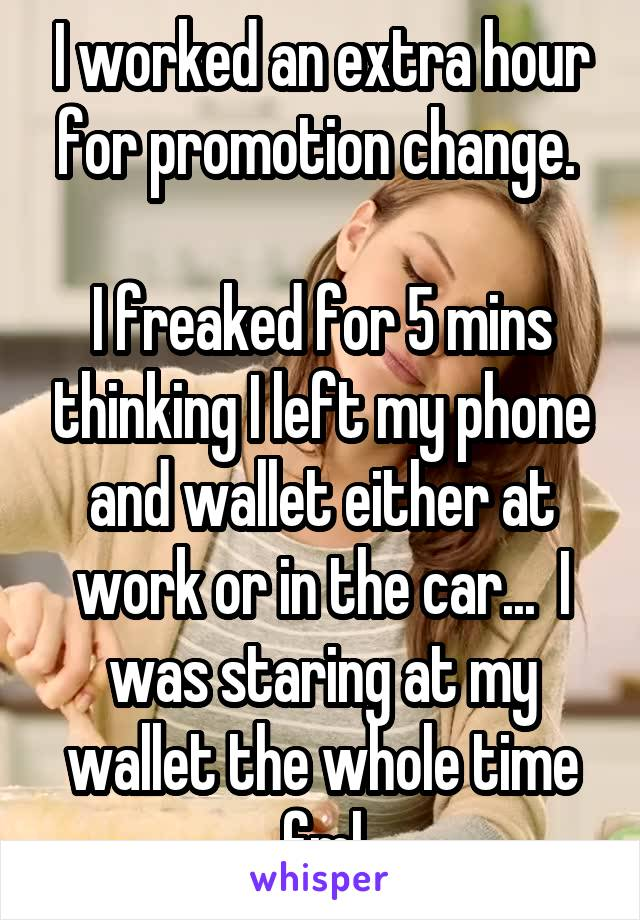 I worked an extra hour for promotion change.   I freaked for 5 mins thinking I left my phone and wallet either at work or in the car...  I was staring at my wallet the whole time fml