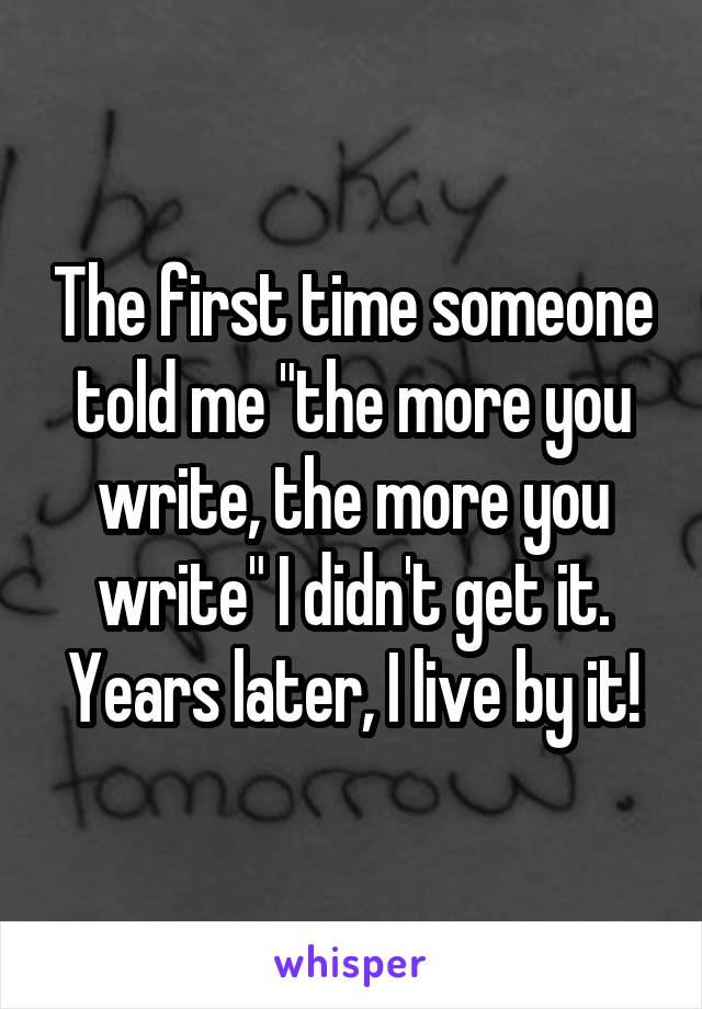 """The first time someone told me """"the more you write, the more you write"""" I didn't get it. Years later, I live by it!"""