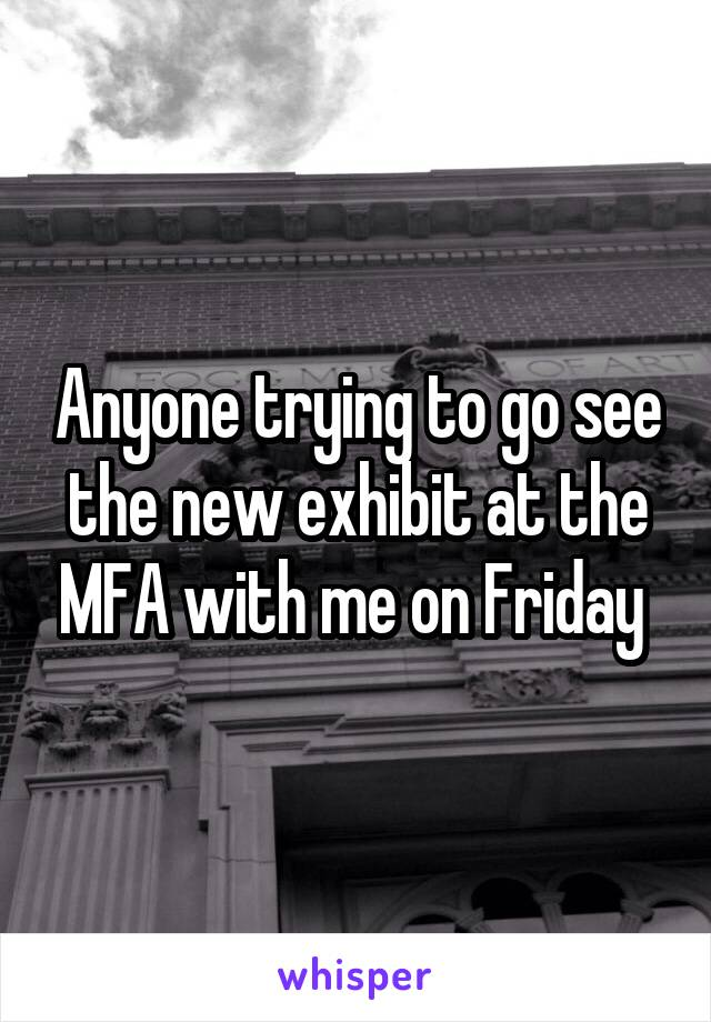 Anyone trying to go see the new exhibit at the MFA with me on Friday