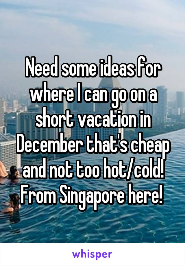 Need some ideas for where I can go on a short vacation in December that's cheap and not too hot/cold! From Singapore here!