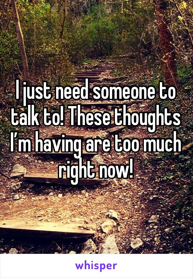 I just need someone to talk to! These thoughts I'm having are too much right now!