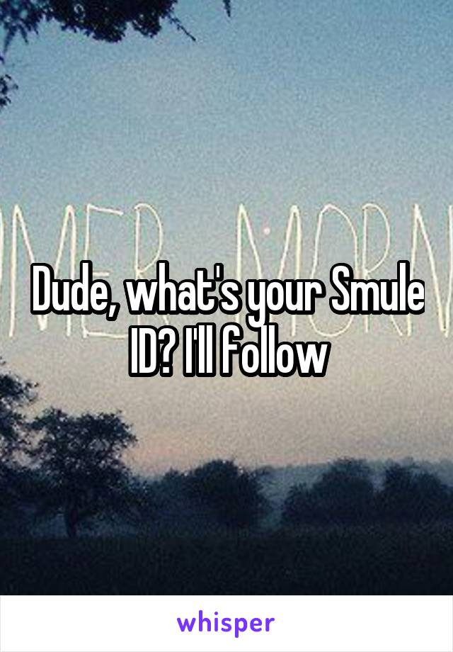 Dude, what's your Smule ID? I'll follow