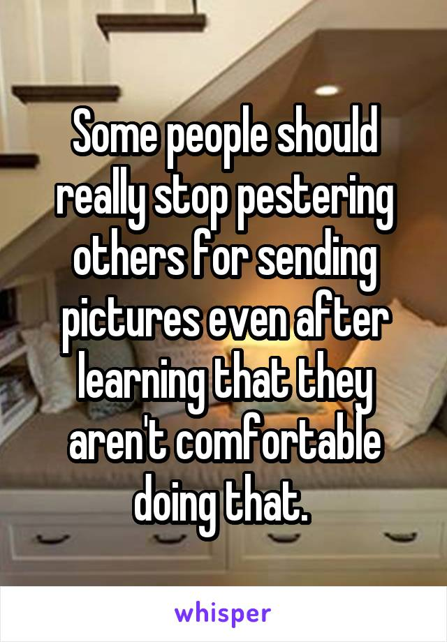 Some people should really stop pestering others for sending pictures even after learning that they aren't comfortable doing that.