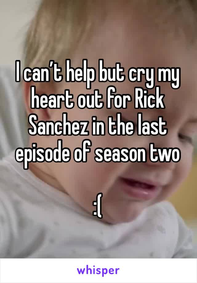 I can't help but cry my heart out for Rick Sanchez in the last episode of season two   :(