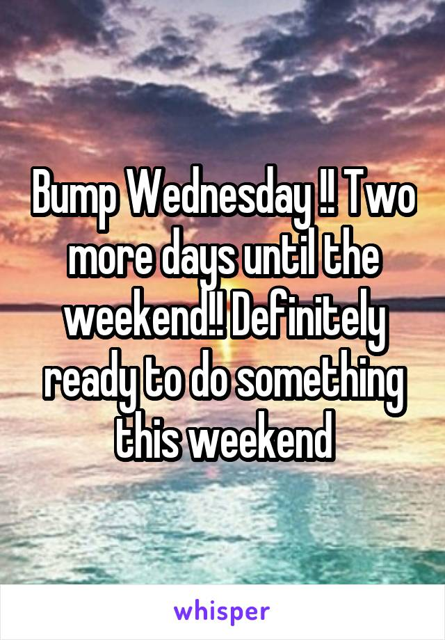 Bump Wednesday !! Two more days until the weekend!! Definitely ready to do something this weekend