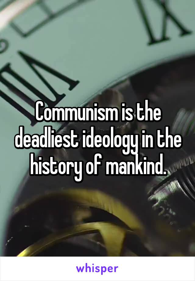 Communism is the deadliest ideology in the history of mankind.