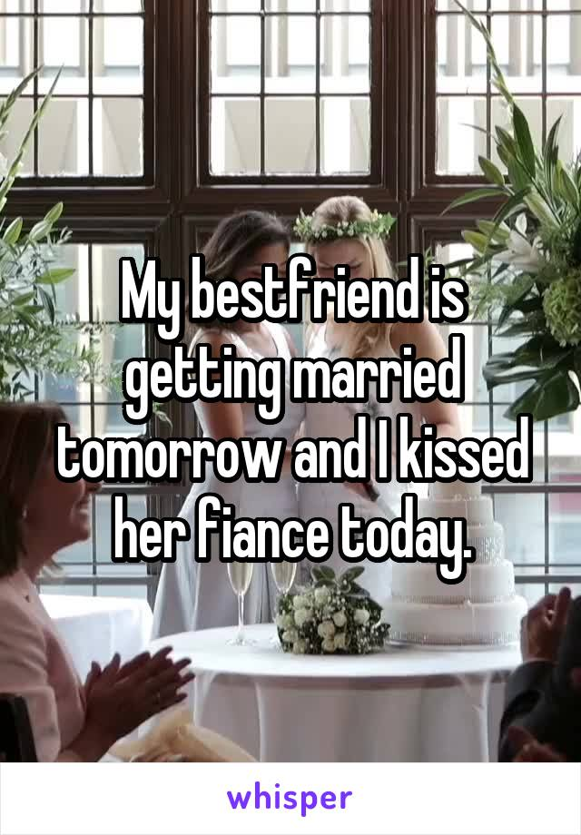 My bestfriend is getting married tomorrow and I kissed her fiance today.