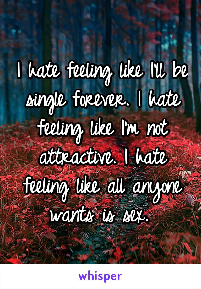 I hate feeling like I'll be single forever. I hate feeling like I'm not attractive. I hate feeling like all anyone wants is sex.