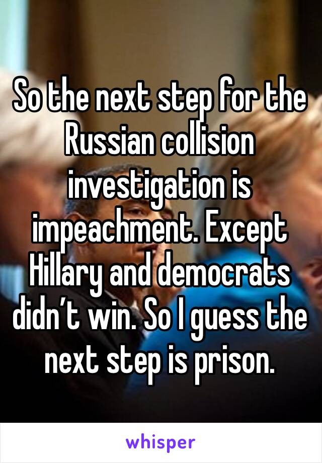 So the next step for the Russian collision investigation is impeachment. Except Hillary and democrats didn't win. So I guess the next step is prison.