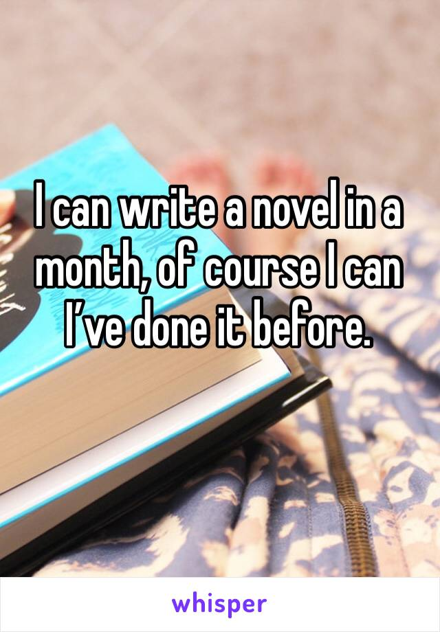 I can write a novel in a month, of course I can I've done it before.