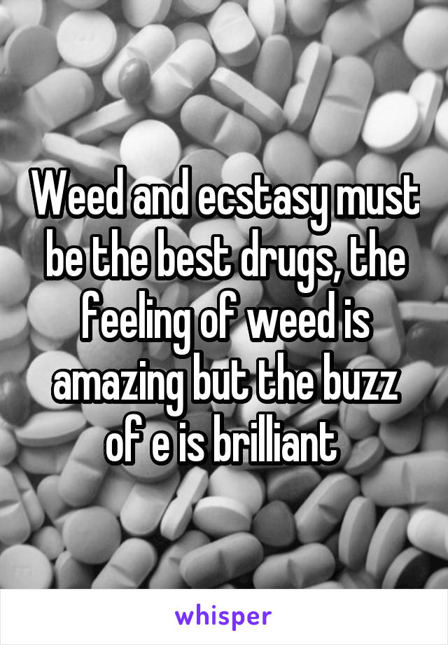 Weed and ecstasy must be the best drugs, the feeling of weed is amazing but the buzz of e is brilliant
