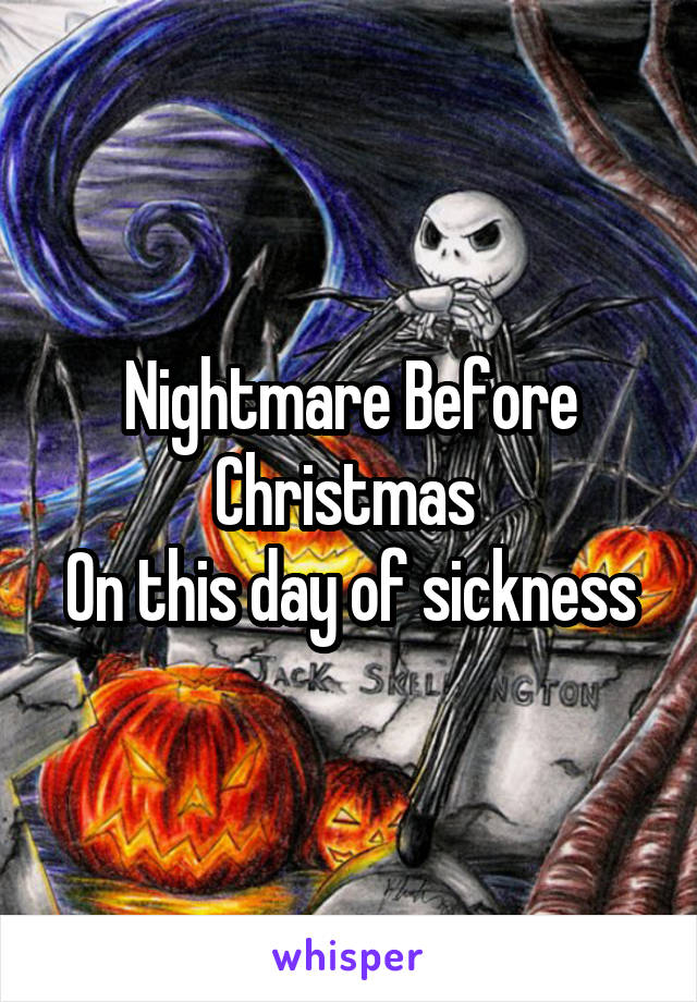 Nightmare Before Christmas  On this day of sickness
