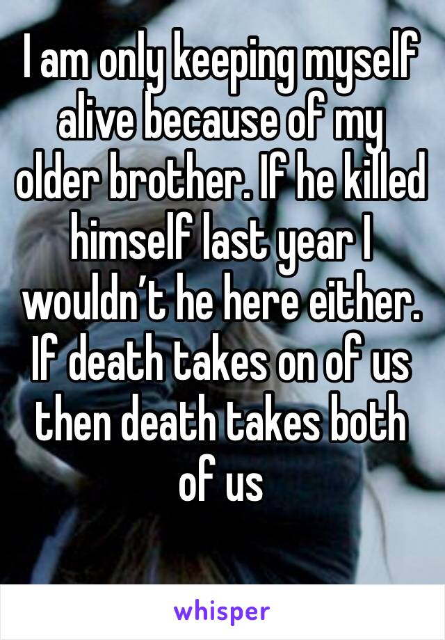 I am only keeping myself alive because of my older brother. If he killed himself last year I wouldn't he here either. If death takes on of us then death takes both of us