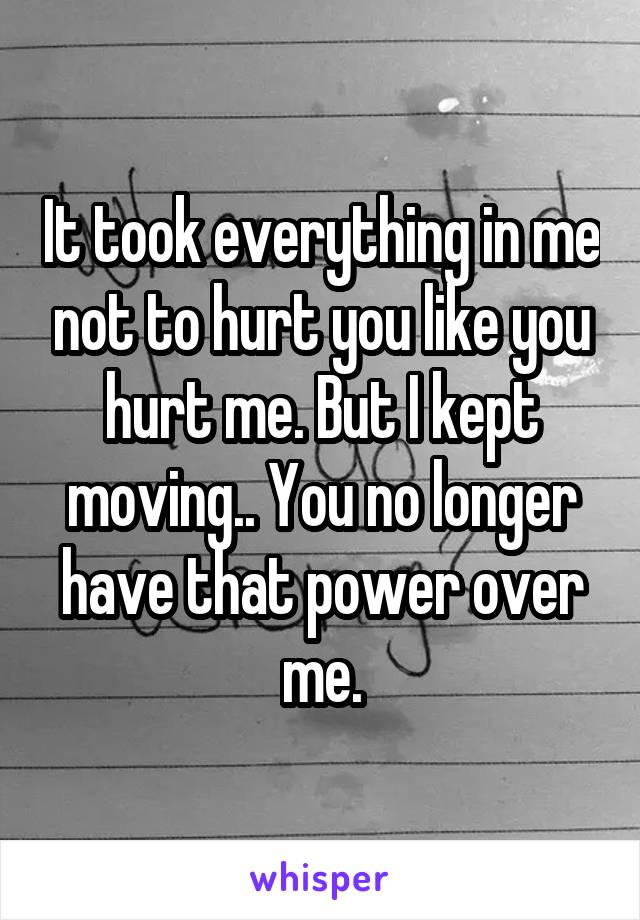 It took everything in me not to hurt you like you hurt me. But I kept moving.. You no longer have that power over me.