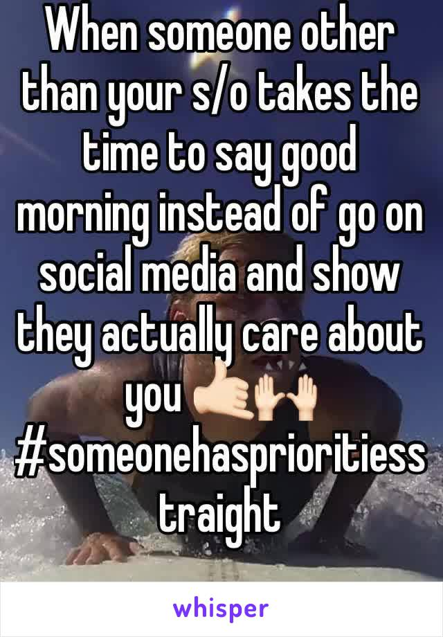 When someone other than your s/o takes the time to say good morning instead of go on social media and show they actually care about you 🤙🏻🙌🏻 #someonehasprioritiesstraight