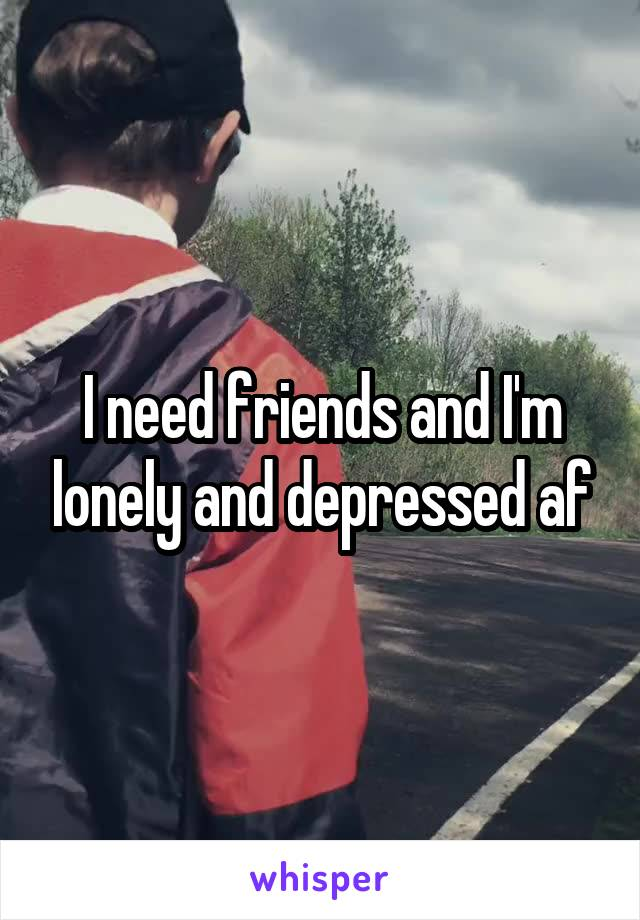 I need friends and I'm lonely and depressed af