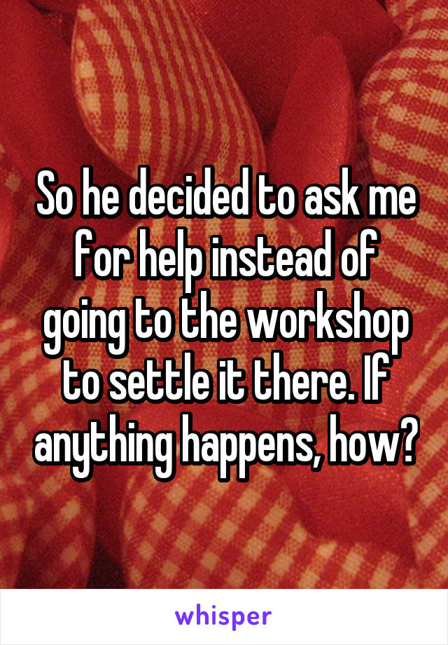So he decided to ask me for help instead of going to the workshop to settle it there. If anything happens, how?