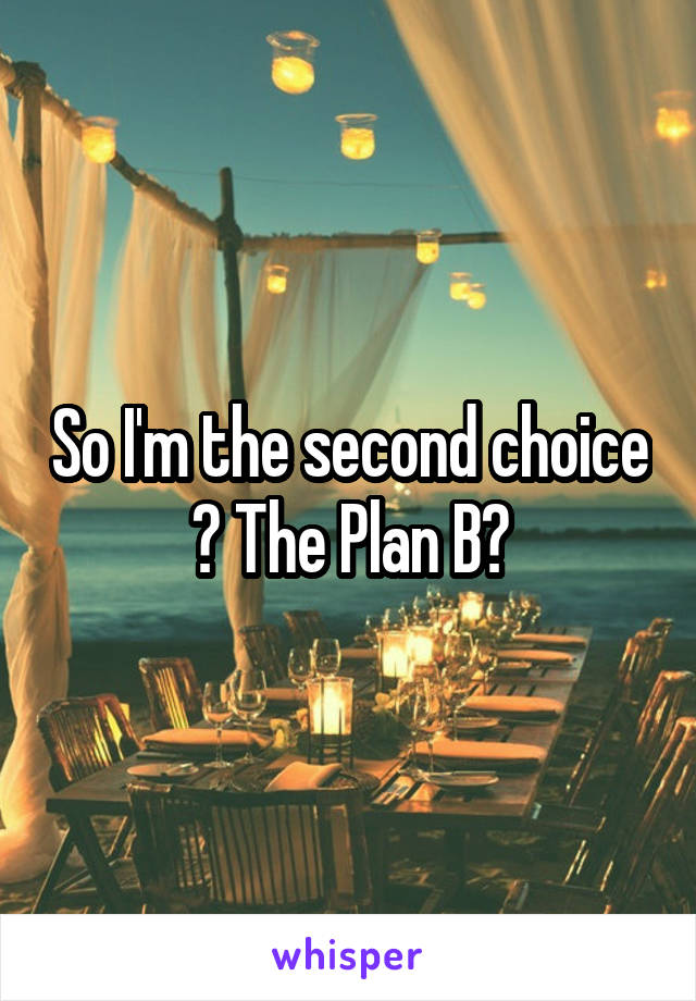 So I'm the second choice ? The Plan B?