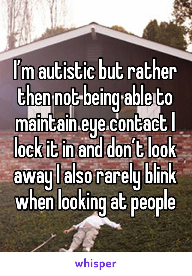 I'm autistic but rather then not being able to maintain eye contact I lock it in and don't look away I also rarely blink when looking at people