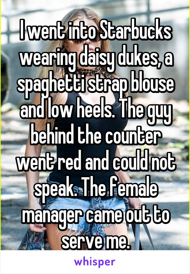 I went into Starbucks wearing daisy dukes, a spaghetti strap blouse and low heels. The guy behind the counter went red and could not speak. The female manager came out to serve me.