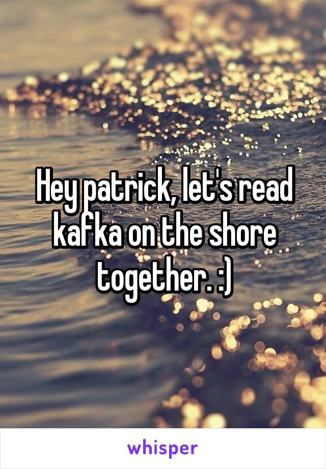 Hey patrick, let's read kafka on the shore together. :)