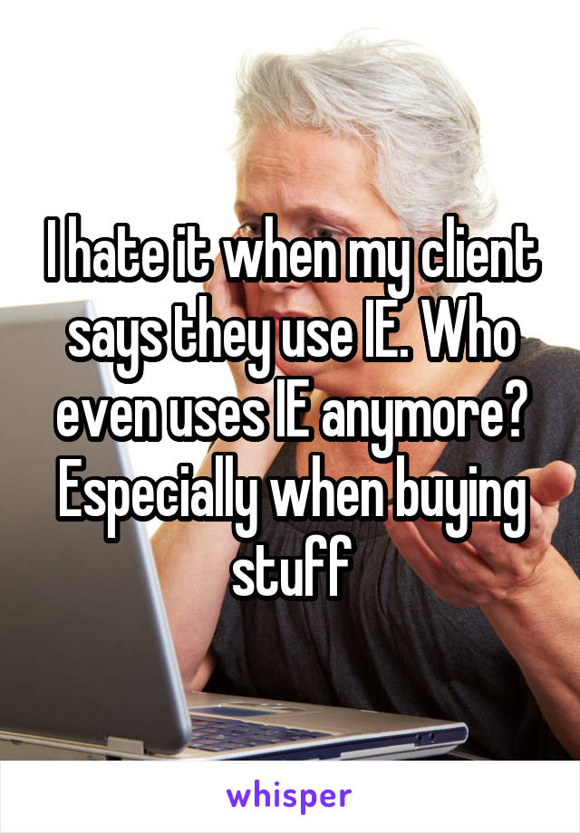 I hate it when my client says they use IE. Who even uses IE anymore? Especially when buying stuff
