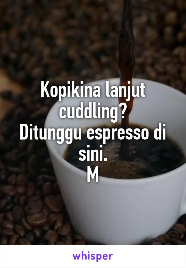 Kopikina lanjut cuddling? Ditunggu espresso di sini. M